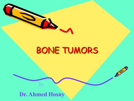 BONE TUMORS By Dr. Ahmed Hosny.