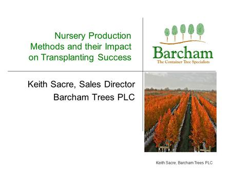 Keith Sacre, Barcham Trees PLC Keith Sacre, Sales Director Barcham Trees PLC Nursery Production Methods and their Impact on Transplanting Success.