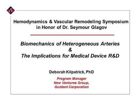 Biomechanics of Heterogeneous Arteries & The Implications for Medical Device R&D Deborah Kilpatrick, PhD Program Manager New Ventures Group, Guidant Corporation.