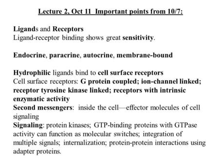 Lecture 2, Oct 11 Important points from 10/7: Ligands and Receptors Ligand-receptor binding shows great sensitivity. Endocrine, paracrine, autocrine, membrane-bound.