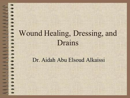 Wound Healing, Dressing, and Drains Dr. Aidah Abu Elsoud Alkaissi.