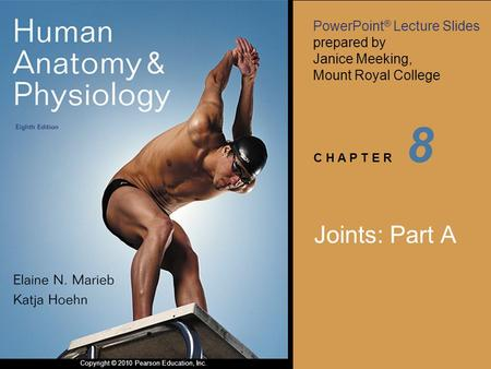 PowerPoint ® Lecture Slides prepared by Janice Meeking, Mount Royal College C H A P T E R Copyright © 2010 Pearson Education, Inc. 8 Joints: Part A.