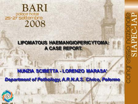 LIPOMATOUS HAEMANGIOPERICYTOMA: A CASE REPORT. LIPOMATOUS HAEMANGIOPERICYTOMA: A CASE REPORT. NUNZIA SCIBETTA - LORENZO MARASA' Department of Pathology,