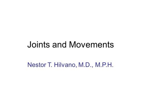 Joints and Movements Nestor T. Hilvano, M.D., M.P.H.