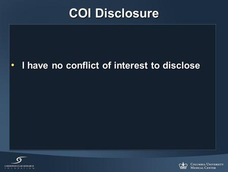 COI Disclosure I have no conflict of interest to disclose I have no conflict of interest to disclose.