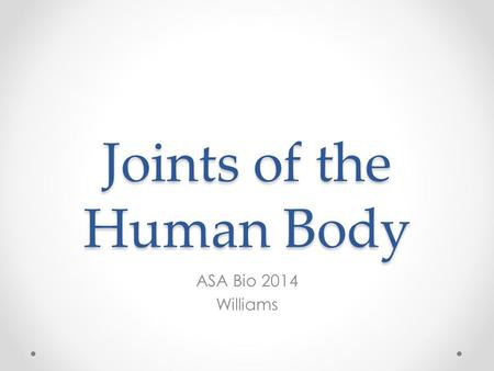 Joints of the Human Body ASA Bio 2014 Williams. Joints Where 2 (or more) bones come together Allows movement Represent the weakest part of the skeleton.