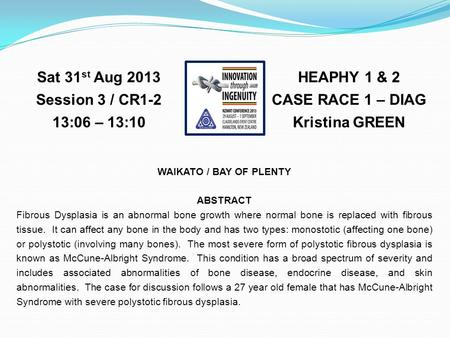 HEAPHY 1 & 2 CASE RACE 1 – DIAG Kristina GREEN Sat 31 st Aug 2013 Session 3 / CR1-2 13:06 – 13:10 WAIKATO / BAY OF PLENTY ABSTRACT Fibrous Dysplasia is.