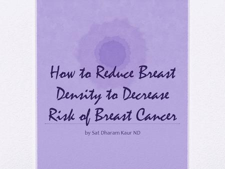 How to Reduce Breast Density to Decrease Risk of Breast Cancer by Sat Dharam Kaur ND.