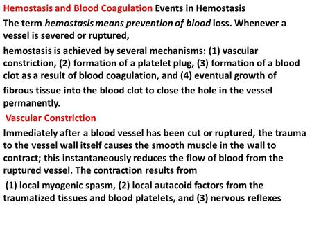 Hemostasis and Blood Coagulation Events in Hemostasis The term hemostasis means prevention of blood loss. Whenever a vessel is severed or ruptured, hemostasis.