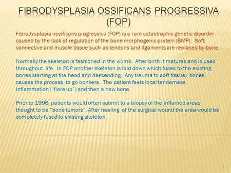Fibrodysplasia ossificans progressiva (FOP) is a rare catastrophic genetic disorder caused by the lack of regulation of the bone morphogenic protein (BMP).