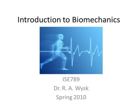 Introduction to Biomechanics ISE789 Dr. R. A. Wysk Spring 2010.