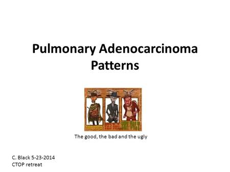 Pulmonary Adenocarcinoma Patterns The good, the bad and the ugly C. Black 5-23-2014 CTOP retreat.