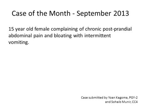 Case of the Month - September 2013 15 year old female complaining of chronic post-prandial abdominal pain and bloating with intermittent vomiting. Case.