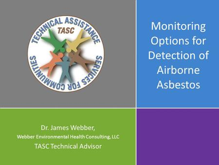 Monitoring Options for Detection of Airborne Asbestos Dr. James Webber, Webber Environmental Health Consulting, LLC TASC Technical Advisor.