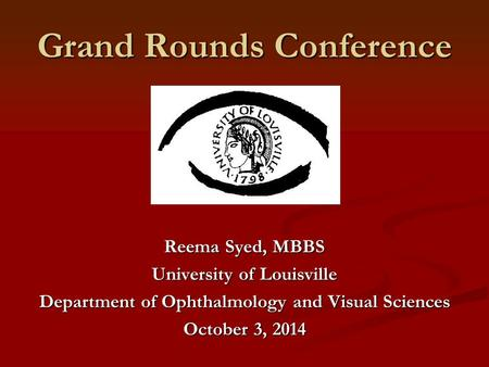 Grand Rounds Conference Reema Syed, MBBS University of Louisville Department of Ophthalmology and Visual Sciences October 3, 2014.