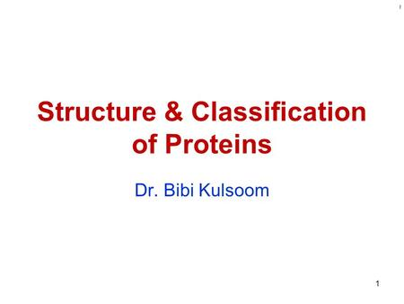 Kulsoom Structure & Classification of Proteins Dr. Bibi Kulsoom 1.