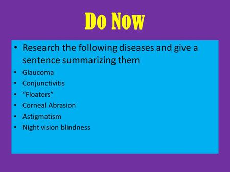 "Do Now Research the following diseases and give a sentence summarizing them Glaucoma Conjunctivitis ""Floaters"" Corneal Abrasion Astigmatism Night vision."
