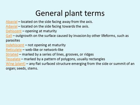 General plant terms Abaxial – located on the side facing away from the axis. Adaxial – located on the side facing towards the axis. Dehiscent – opening.