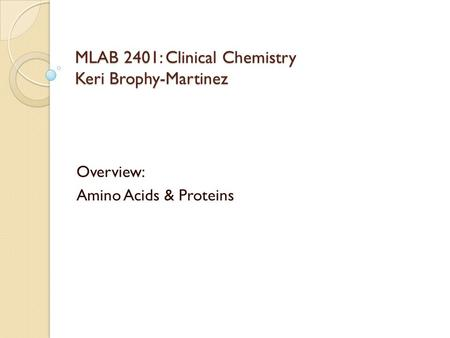 MLAB 2401: Clinical Chemistry Keri Brophy-Martinez Overview: Amino Acids & Proteins.