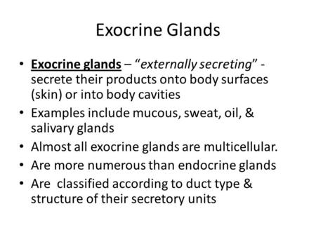 "Exocrine Glands Exocrine glands – ""externally secreting"" - secrete their products onto body surfaces (skin) or into body cavities Examples include mucous,"