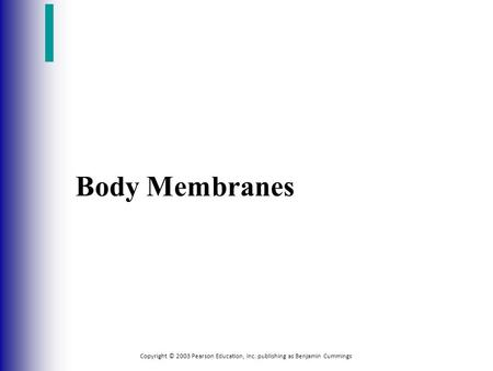 Copyright © 2003 Pearson Education, Inc. publishing as Benjamin Cummings Body Membranes.