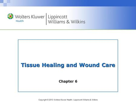 Copyright © 2013 Wolters Kluwer Health | Lippincott Williams & Wilkins Tissue Healing and Wound Care Chapter 6.