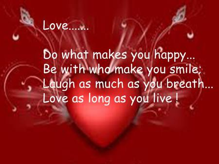 Love....... Do what makes you happy... Be with who make you smile; Laugh as much as you breath... Love as long as you live !