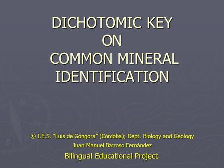 "DICHOTOMIC KEY ON COMMON MINERAL IDENTIFICATION © I.E.S. ""Luis de Góngora"" (Córdoba); Dept. Biology and Geology Juan Manuel Barroso Fernández Bilingual."