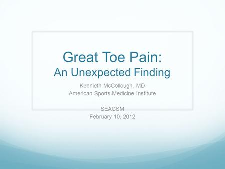 Great Toe Pain: An Unexpected Finding Kennieth McCollough, MD American Sports Medicine Institute SEACSM February 10, 2012.