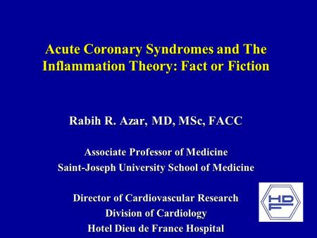 Acute Coronary Syndromes and The Inflammation Theory: Fact or Fiction Rabih R. Azar, MD, MSc, FACC Associate Professor of Medicine Saint-Joseph University.