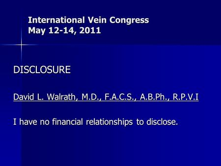 International Vein Congress May 12-14, 2011 DISCLOSURE David L. Walrath, M.D., F.A.C.S., A.B.Ph., R.P.V.I I have no financial relationships to disclose.