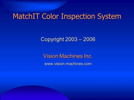 MatchIT Color Inspection System Copyright 2003 – 2006 Vision Machines Inc. www.vision-machines.com.