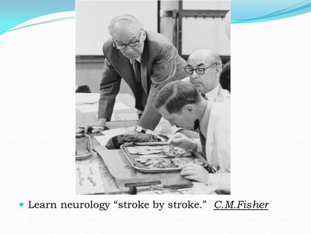 "Learn neurology ""stroke by stroke."" C.M.Fisher. History Wepfer was the first in 1658, to recognize the significance of carotid obstruction and its relationship."