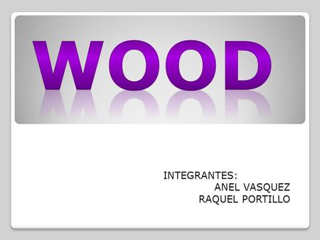INTEGRANTES: ANEL VASQUEZ RAQUEL PORTILLO. About Wood Advantages Disadvantages Uses of Wood History of Wood in Architecture Properties.