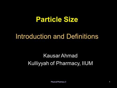 Physical Pharmacy 21 Particle Size Introduction and Definitions Kausar Ahmad Kulliyyah of Pharmacy, IIUM.