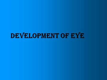 DEVELOPMENT OF EYE. Eyes are derived from four sources Neuroectoderm of fore brain retina, posterior layers of iris, optic nerve Surface ectoderm of head.