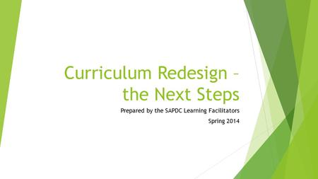 Curriculum Redesign – the Next Steps Prepared by the SAPDC Learning Facilitators Spring 2014.