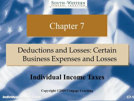 Individual Income Taxes C7-1 Chapter 7 Deductions and Losses: Certain Business Expenses and Losses Copyright ©2009 Cengage Learning Individual Income Taxes.