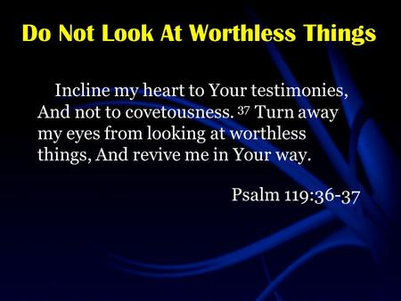 Do Not Look At Worthless Things Incline my heart to Your testimonies, And not to covetousness. 37 Turn away my eyes from looking at worthless things, And.