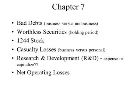 Chapter 7 Bad Debts (business versus nonbusiness) Worthless Securities (holding period) 1244 Stock Casualty Losses (business versus personal) Research.