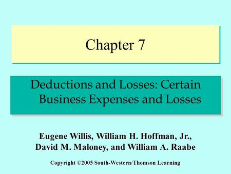 Chapter 7 Deductions and Losses: Certain Business Expenses and Losses Copyright ©2005 South-Western/Thomson Learning Eugene Willis, William H. Hoffman,