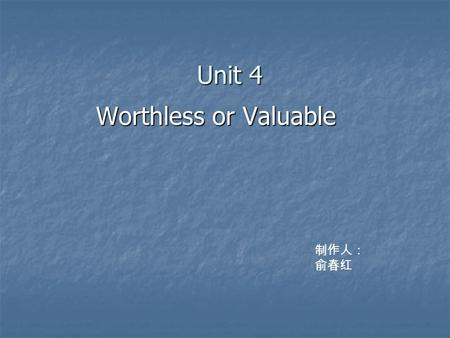 Unit 4 Worthless or Valuable Worthless or Valuable 制作人: 俞春红.