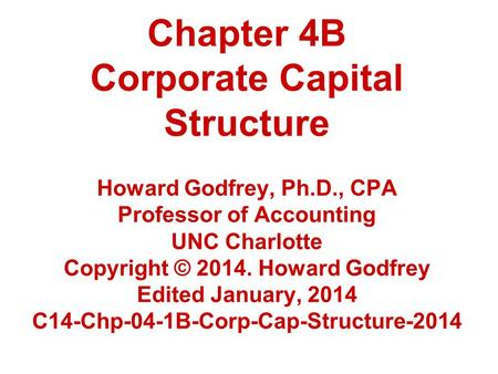Chapter 4B Corporate Capital Structure Howard Godfrey, Ph.D., CPA Professor of Accounting UNC Charlotte Copyright © 2014. Howard Godfrey Edited January,