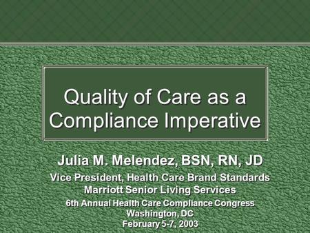 Quality of Care as a Compliance Imperative Julia M. Melendez, BSN, RN, JD Vice President, Health Care Brand Standards Marriott Senior Living Services 6th.