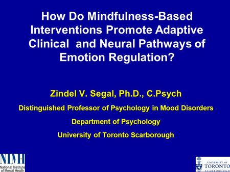 Zindel V. Segal, Ph.D., C.Psych Distinguished Professor of Psychology in Mood Disorders Department of Psychology University of Toronto Scarborough How.