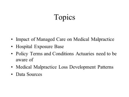 Topics Impact of Managed Care on Medical Malpractice Hospital Exposure Base Policy Terms and Conditions Actuaries need to be aware of Medical Malpractice.