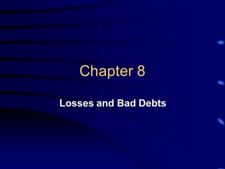 Chapter 8 Losses and Bad Debts. Learning Objectives Identify transactions that may result in losses Determine the proper classification for losses Calculate.