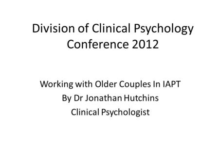 Division of Clinical Psychology Conference 2012 Working with Older Couples In IAPT By Dr Jonathan Hutchins Clinical Psychologist.