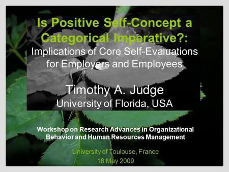 Is Positive Self-Concept a Categorical Imperative?: Implications of Core Self-Evaluations for Employers and Employees Timothy A. Judge University of Florida,