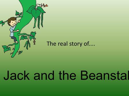Jack and the Beanstalk The real story of.... Once upon a time there was a nasty little boy called Jack. He lived with his poor, old mother and their.
